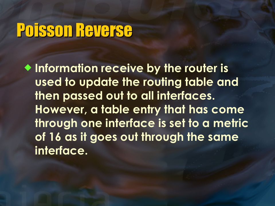 Poisson Reverse  Information receive by the router is used to update the routing table and then passed out to all interfaces. However, a table entry