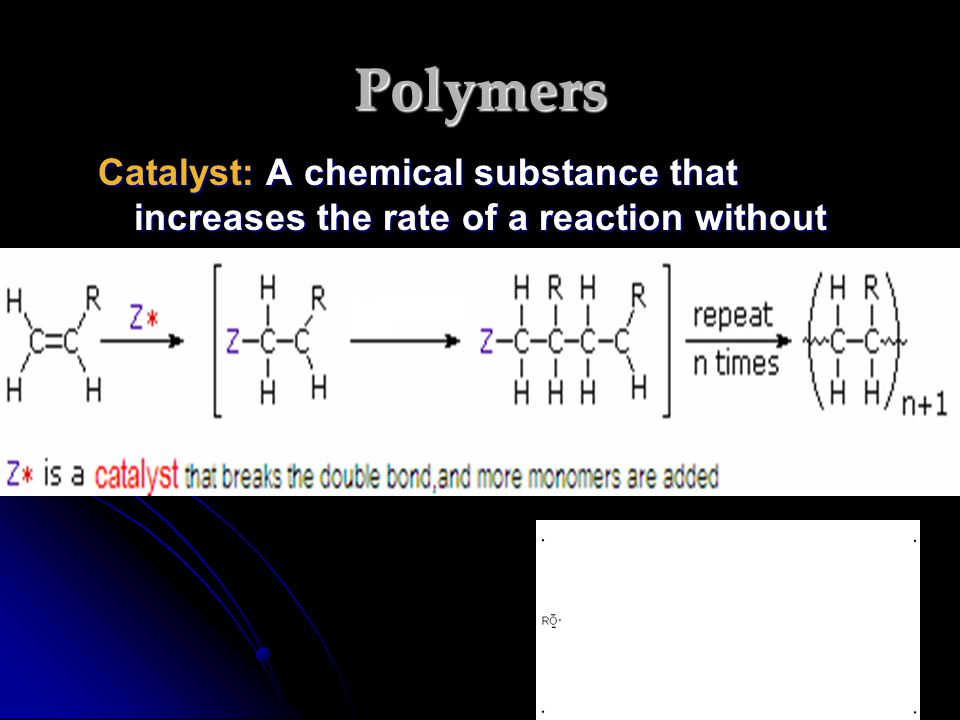 Polymers Catalyst: A chemical substance that increases the rate of a reaction without being consumed.
