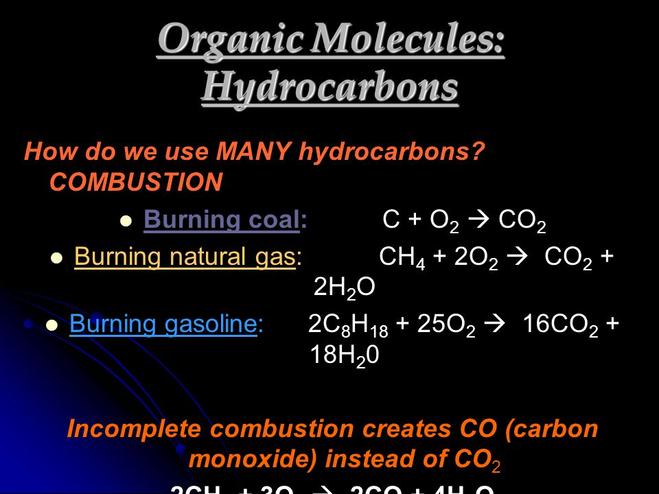 How do we use MANY hydrocarbons? COMBUSTION Burning coal:C + O2  CO2 Burning natural gas:CH4 + 2O2  CO2 + 2H2O Burning gasoline:2C8H18 + 25O2  16CO