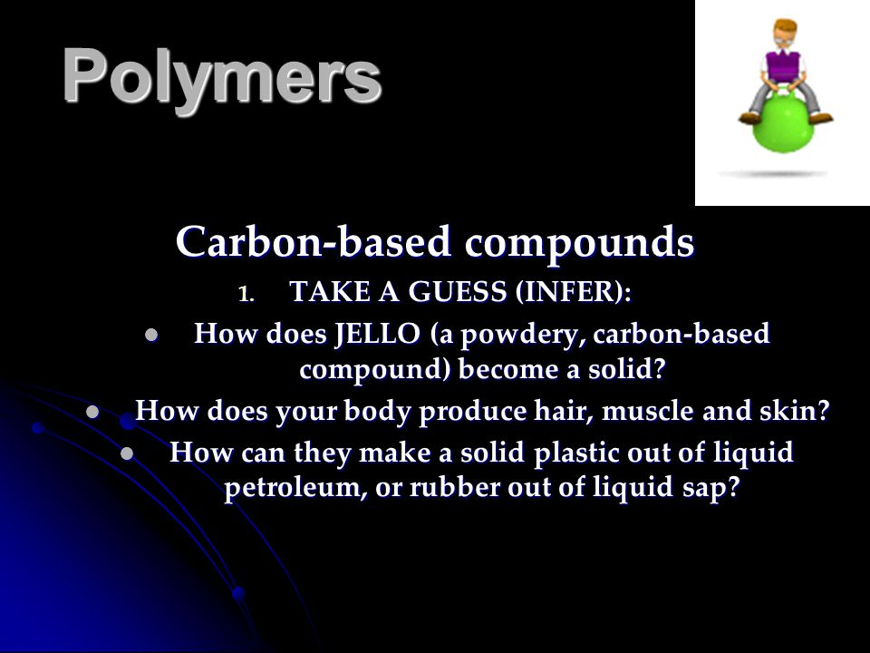 Polymers Carbon-based compounds 1. TAKE A GUESS (INFER): How does JELLO (a powdery, carbon-based compound) become a solid? How does JELLO (a powdery,