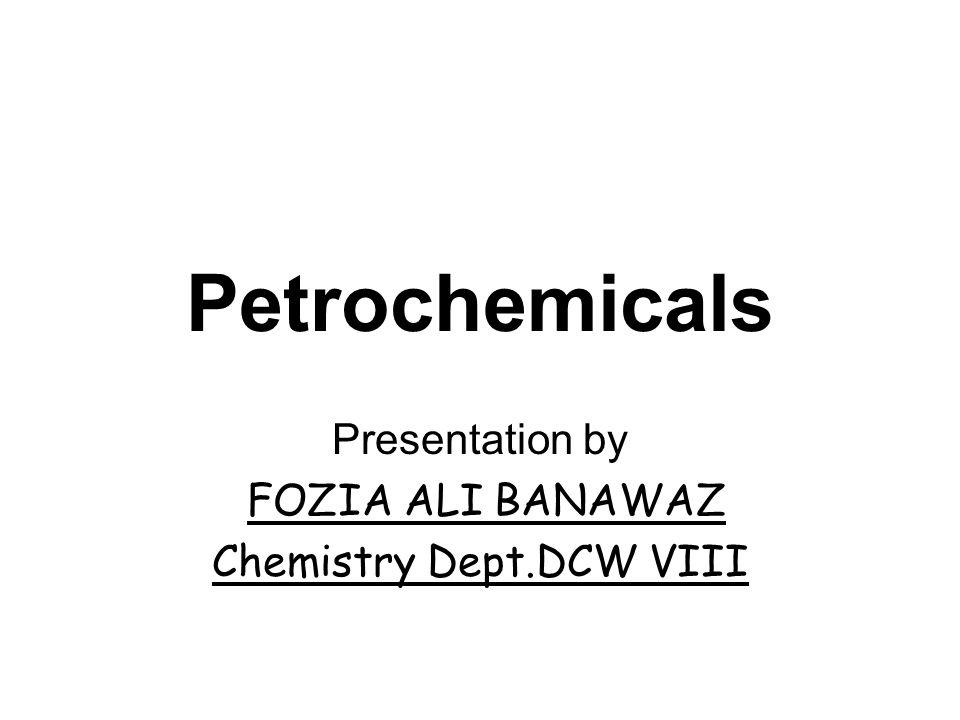Petrochemicals Presentation by FOZIA ALI BANAWAZ Chemistry Dept.DCW VIII