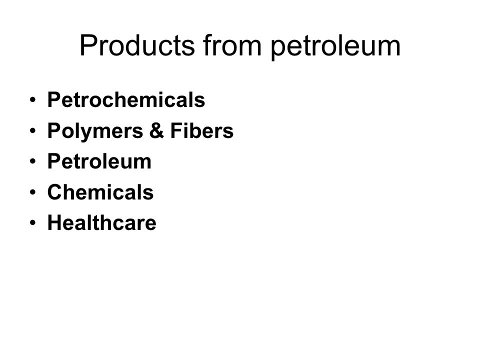Products from petroleum Petrochemicals Polymers & Fibers Petroleum Chemicals Healthcare