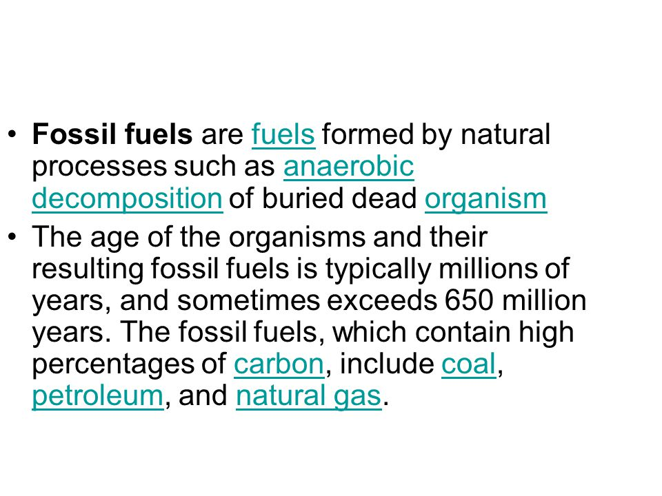 Fossil fuels are fuels formed by natural processes such as anaerobic decomposition of buried dead organismfuelsanaerobic decompositionorganism The age of the organisms and their resulting fossil fuels is typically millions of years, and sometimes exceeds 650 million years.