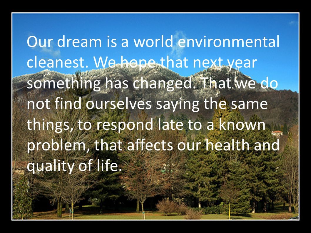 Our dream is a world environmental cleanest. We hope that next year something has changed.