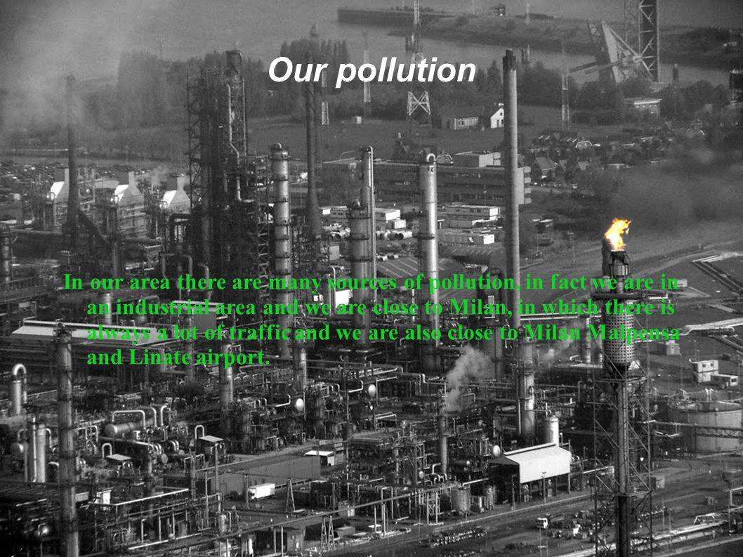 Our pollution In our area there are many sources of pollution, in fact we are in an industrial area and we are close to Milan, in which there is always a lot of traffic and we are also close to Milan Malpensa and Linate airport.