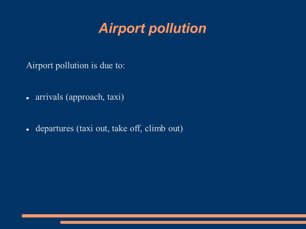 Airport pollution Airport pollution is due to: arrivals (approach, taxi) departures (taxi out, take off, climb out)