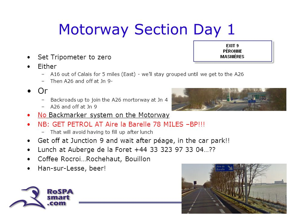 Motorway Section Day 1 Set Tripometer to zero Either –A16 out of Calais for 5 miles (East) - we'll stay grouped until we get to the A26 –Then A26 and off at Jn 9- Or –Backroads up to join the A26 mortorway at Jn 4 –A26 and off at Jn 9 No Backmarker system on the Motorway NB: GET PETROL AT Aire la Barelle 78 MILES –BP!!.