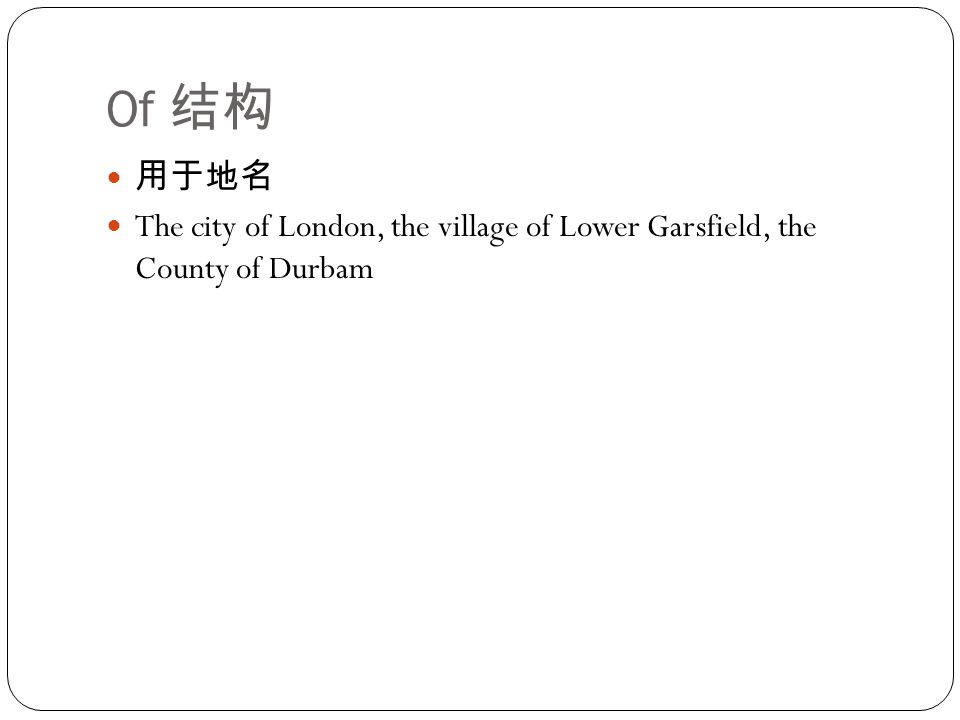 Of 结构 用于地名 The city of London, the village of Lower Garsfield, the County of Durbam