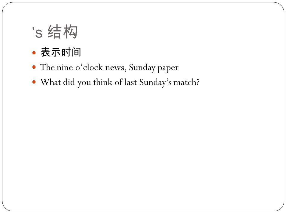 's 结构 表示时间 The nine o'clock news, Sunday paper What did you think of last Sunday's match?