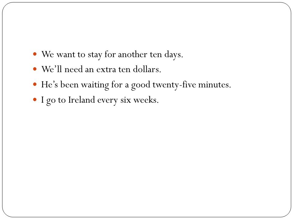 We want to stay for another ten days. We'll need an extra ten dollars. He's been waiting for a good twenty-five minutes. I go to Ireland every six wee