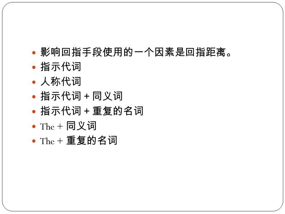 影响回指手段使用的一个因素是回指距离。 指示代词 人称代词 指示代词+同义词 指示代词+重复的名词 The + 同义词 The + 重复的名词