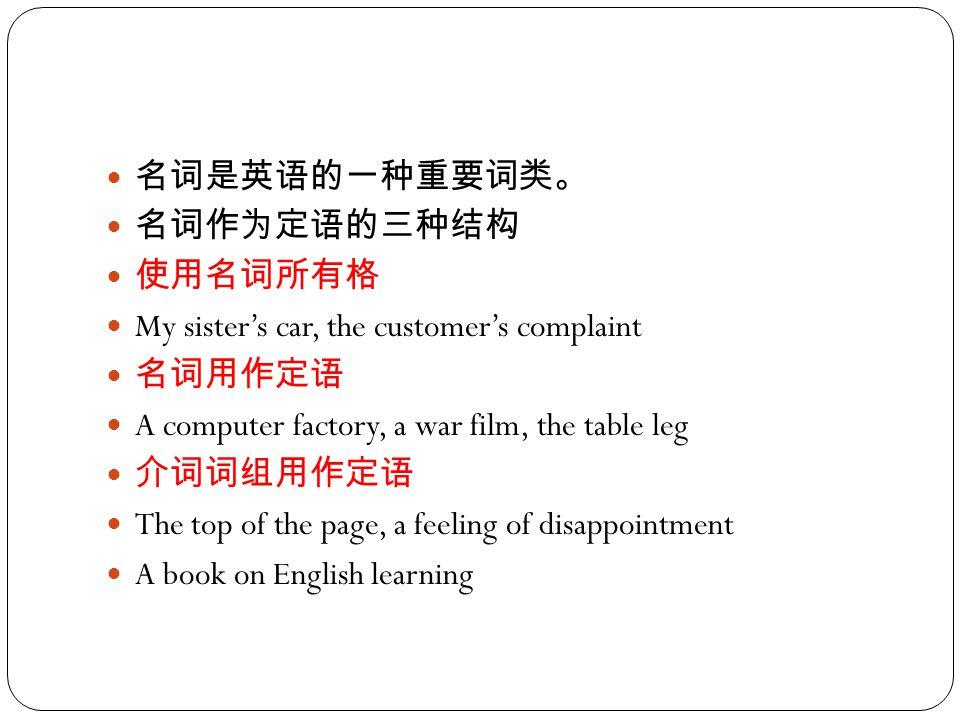 名词是英语的一种重要词类。 名词作为定语的三种结构 使用名词所有格 My sister's car, the customer's complaint 名词用作定语 A computer factory, a war film, the table leg 介词词组用作定语 The top of the page, a feeling of disappointment A book on English learning