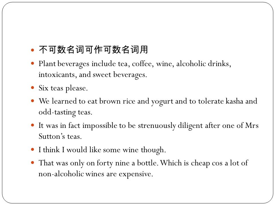 不可数名词可作可数名词用 Plant beverages include tea, coffee, wine, alcoholic drinks, intoxicants, and sweet beverages. Six teas please. We learned to eat brown r