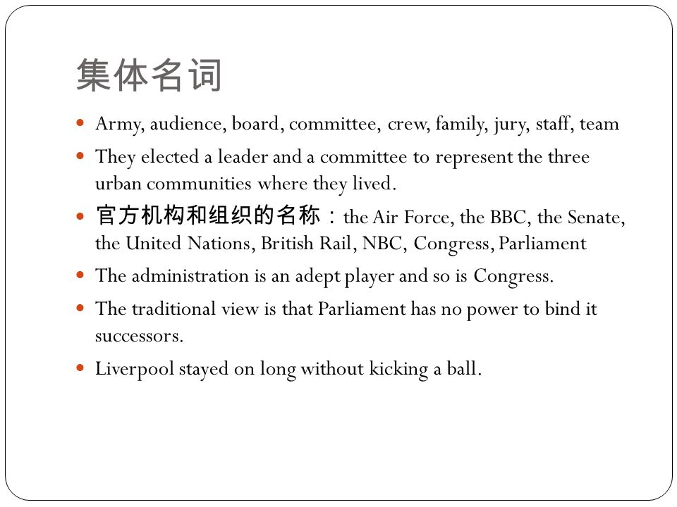 集体名词 Army, audience, board, committee, crew, family, jury, staff, team They elected a leader and a committee to represent the three urban communities