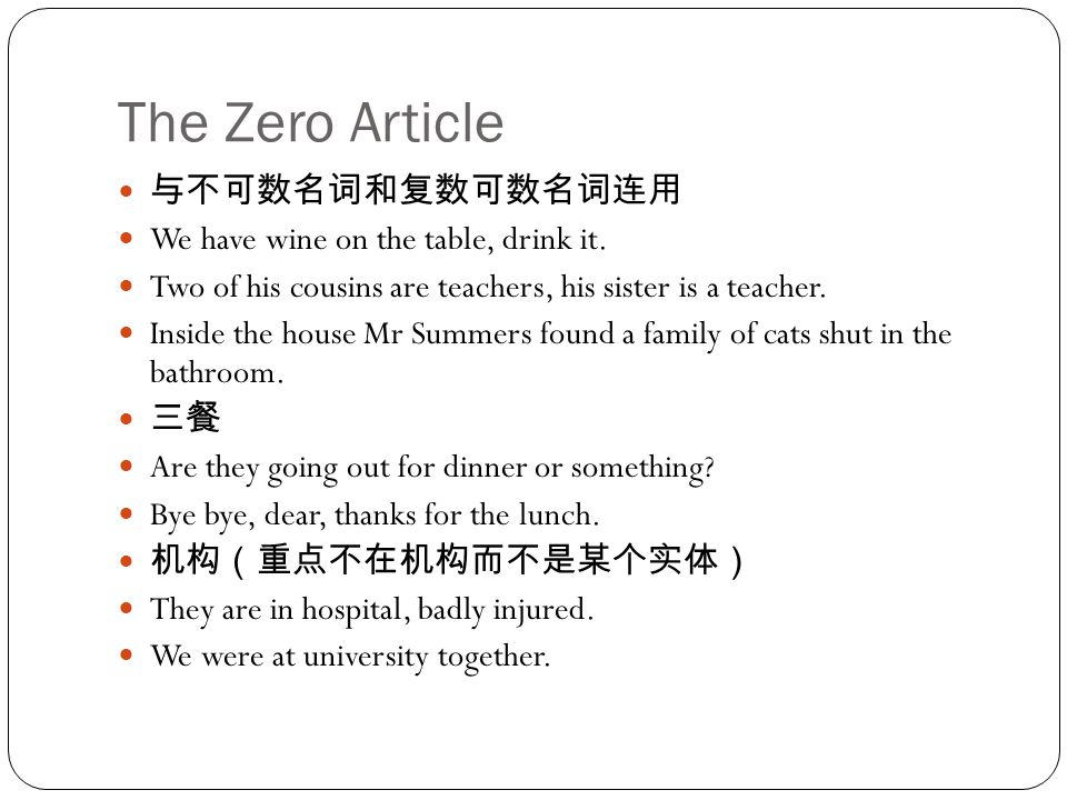 The Zero Article 与不可数名词和复数可数名词连用 We have wine on the table, drink it. Two of his cousins are teachers, his sister is a teacher. Inside the house Mr Su