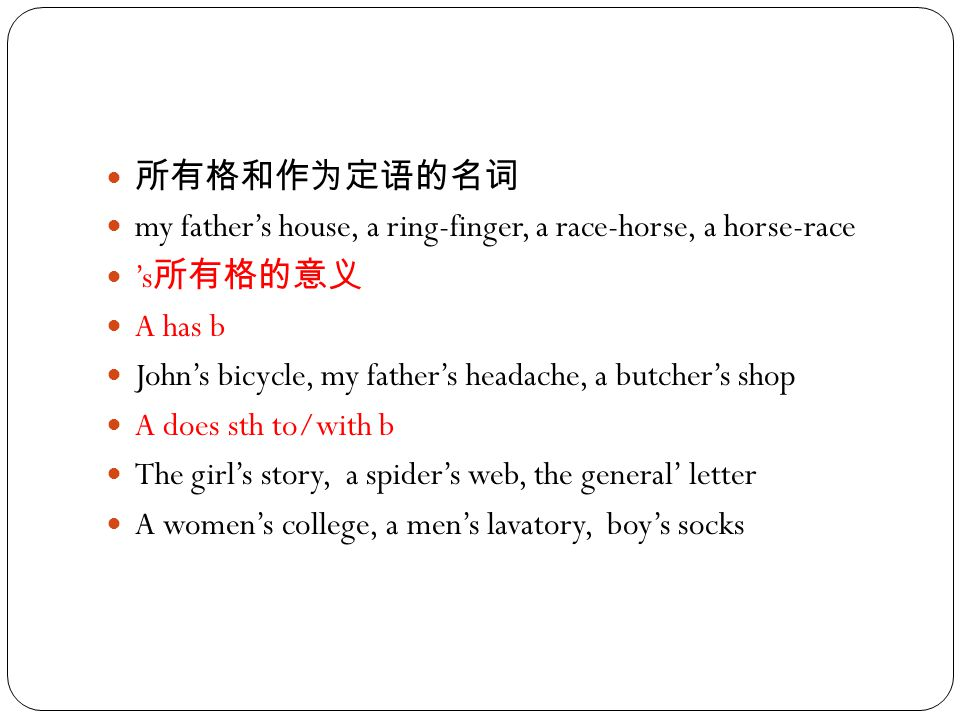 所有格和作为定语的名词 my father's house, a ring-finger, a race-horse, a horse-race 's 所有格的意义 A has b John's bicycle, my father's headache, a butcher's shop A do