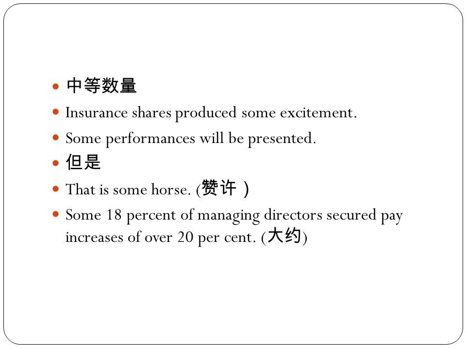 中等数量 Insurance shares produced some excitement. Some performances will be presented. 但是 That is some horse. ( 赞许) Some 18 percent of managing director