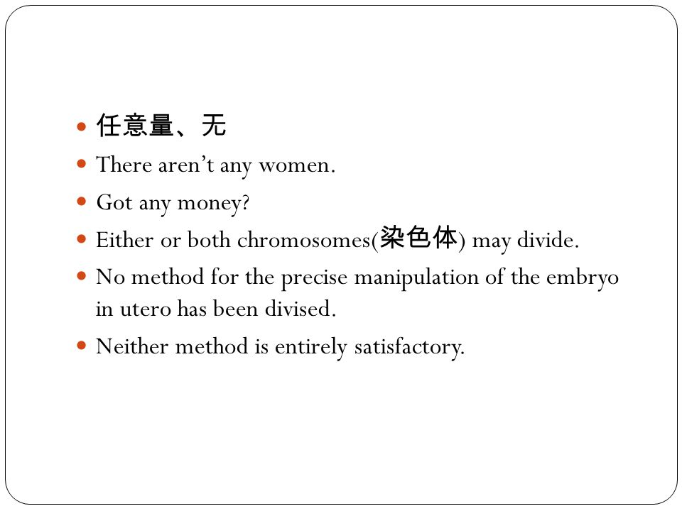 任意量、无 There aren't any women. Got any money? Either or both chromosomes( 染色体 ) may divide. No method for the precise manipulation of the embryo in ute