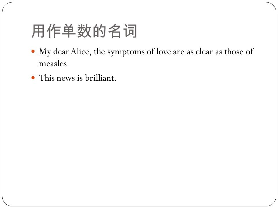 用作单数的名词 My dear Alice, the symptoms of love are as clear as those of measles. This news is brilliant.