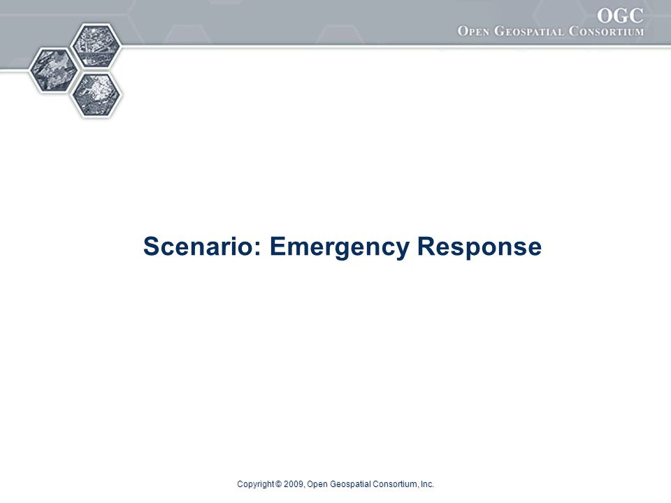 Copyright © 2009, Open Geospatial Consortium, Inc. Scenario: Emergency Response