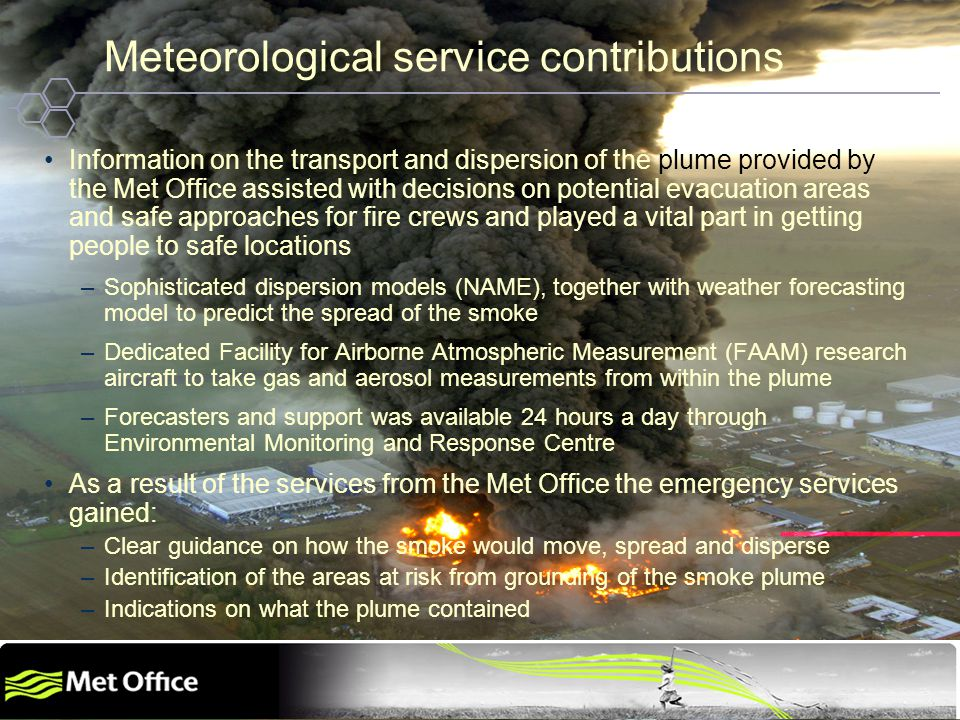 Helping the World to Communicate Geographically Copyright © 2009 Open Geospatial Consortium Meteorological service contributions Information on the transport and dispersion of the plume provided by the Met Office assisted with decisions on potential evacuation areas and safe approaches for fire crews and played a vital part in getting people to safe locations –Sophisticated dispersion models (NAME), together with weather forecasting model to predict the spread of the smoke –Dedicated Facility for Airborne Atmospheric Measurement (FAAM) research aircraft to take gas and aerosol measurements from within the plume –Forecasters and support was available 24 hours a day through Environmental Monitoring and Response Centre As a result of the services from the Met Office the emergency services gained: –Clear guidance on how the smoke would move, spread and disperse –Identification of the areas at risk from grounding of the smoke plume –Indications on what the plume contained
