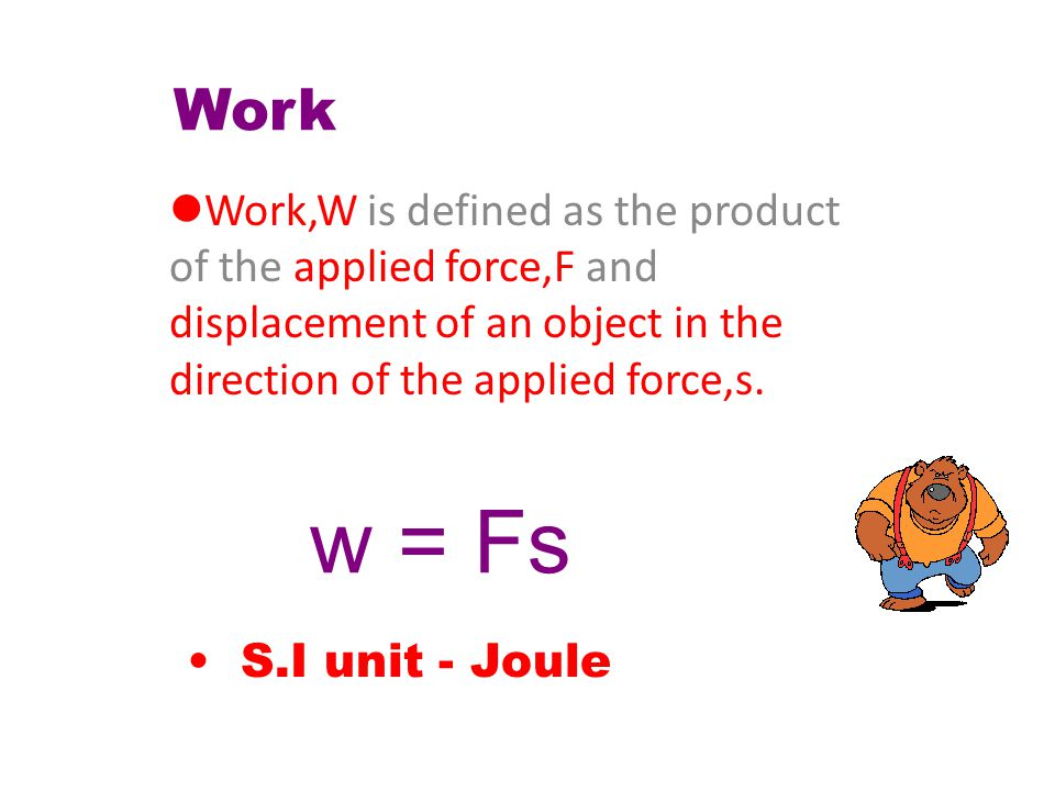 Work Work,W applied force,F displacement of an object in the direction of the applied force,s.