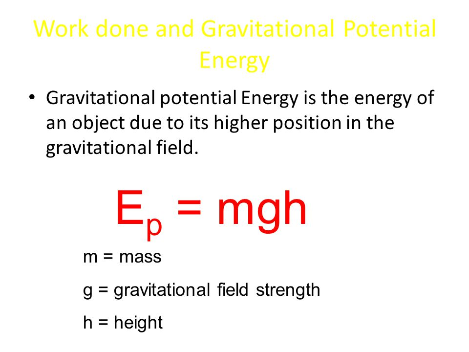 Work done and Gravitational Potential Energy Gravitational potential Energy is the energy of an object due to its higher position in the gravitational field.