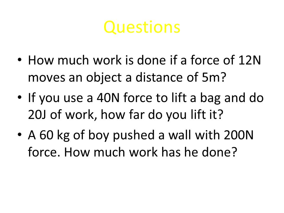 Questions How much work is done if a force of 12N moves an object a distance of 5m.