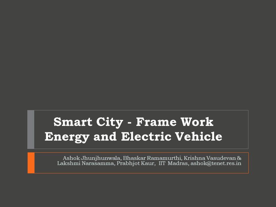 Smart City - Frame Work Energy and Electric Vehicle Ashok Jhunjhunwala, Bhaskar Ramamurthi, Krishna Vasudevan & Lakshmi Narasamma, Prabhjot Kaur, IIT