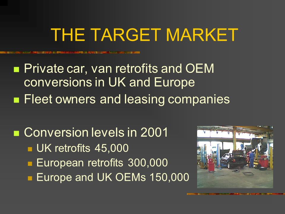 THE TARGET MARKET Private car, van retrofits and OEM conversions in UK and Europe Fleet owners and leasing companies Conversion levels in 2001 UK retrofits 45,000 European retrofits 300,000 Europe and UK OEMs 150,000