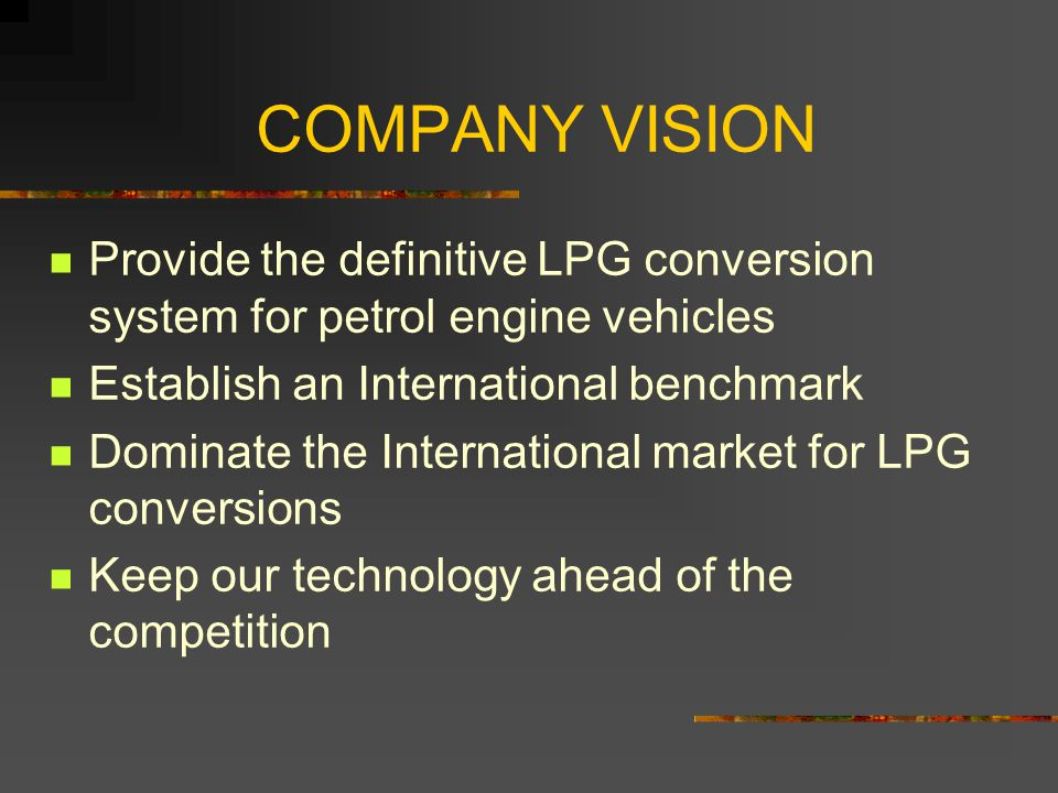 COMPANY VISION Provide the definitive LPG conversion system for petrol engine vehicles Establish an International benchmark Dominate the International