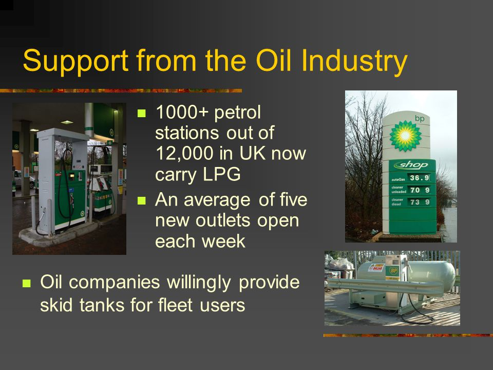 Support from the Oil Industry 1000+ petrol stations out of 12,000 in UK now carry LPG An average of five new outlets open each week Oil companies willingly provide skid tanks for fleet users
