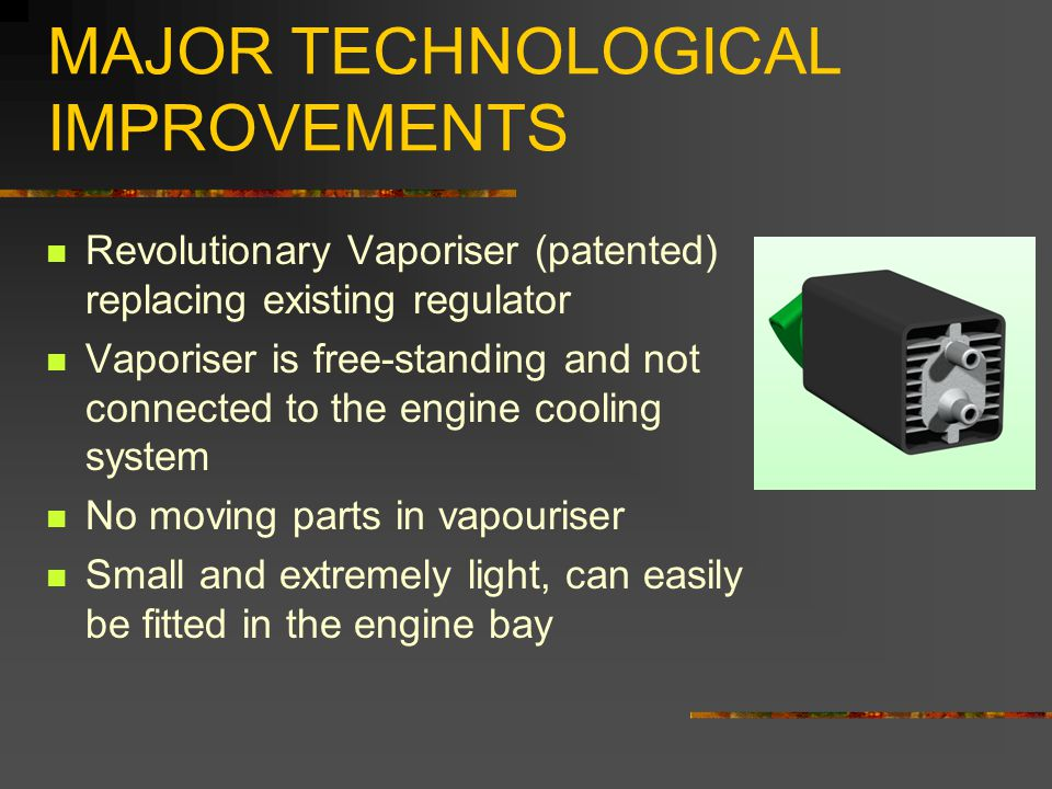 MAJOR TECHNOLOGICAL IMPROVEMENTS Revolutionary Vaporiser (patented) replacing existing regulator Vaporiser is free-standing and not connected to the e