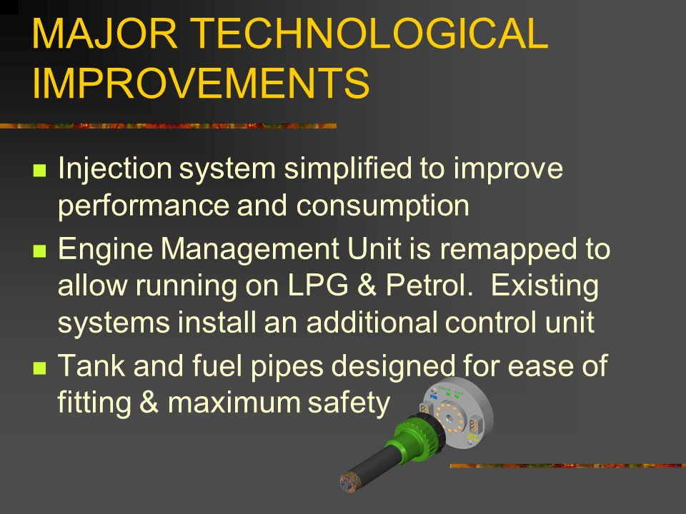 MAJOR TECHNOLOGICAL IMPROVEMENTS Injection system simplified to improve performance and consumption Engine Management Unit is remapped to allow running on LPG & Petrol.