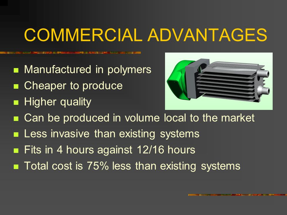 COMMERCIAL ADVANTAGES Manufactured in polymers Cheaper to produce Higher quality Can be produced in volume local to the market Less invasive than existing systems Fits in 4 hours against 12/16 hours Total cost is 75% less than existing systems