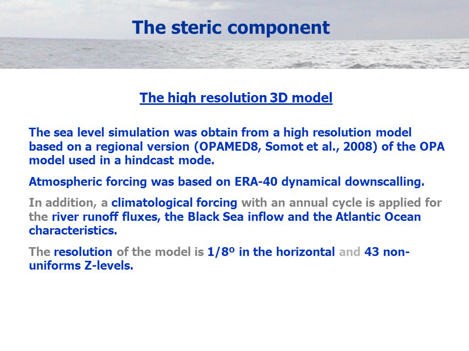 The steric component The high resolution 3D model The sea level simulation was obtain from a high resolution model based on a regional version (OPAMED8, Somot et al., 2008) of the OPA model used in a hindcast mode.