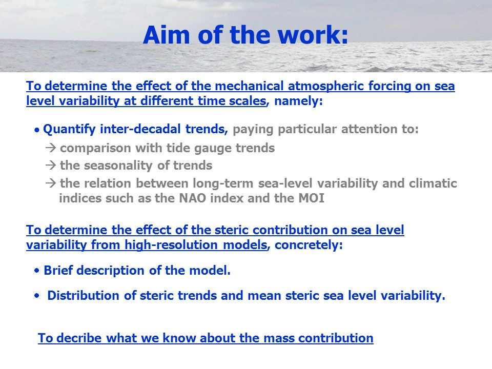 Aim of the work: To determine the effect of the mechanical atmospheric forcing on sea level variability at different time scales, namely:  Quantify inter-decadal trends, paying particular attention to:  comparison with tide gauge trends  the seasonality of trends  the relation between long-term sea-level variability and climatic indices such as the NAO index and the MOI To determine the effect of the steric contribution on sea level variability from high-resolution models, concretely:  Brief description of the model.
