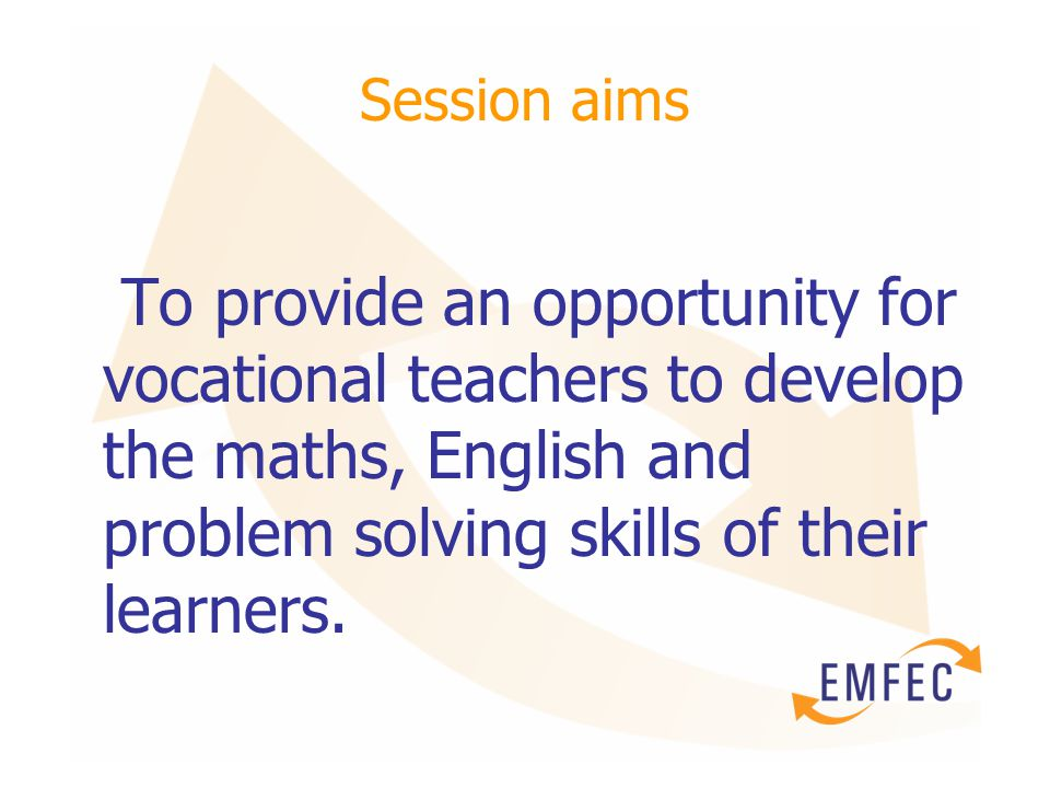 Session aims To provide an opportunity for vocational teachers to develop the maths, English and problem solving skills of their learners.