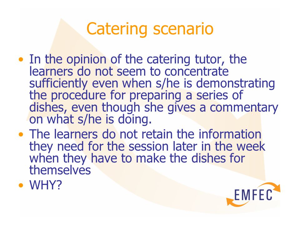 Catering scenario In the opinion of the catering tutor, the learners do not seem to concentrate sufficiently even when s/he is demonstrating the procedure for preparing a series of dishes, even though she gives a commentary on what s/he is doing.