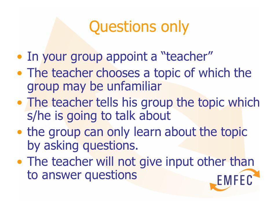 Questions only In your group appoint a teacher The teacher chooses a topic of which the group may be unfamiliar The teacher tells his group the topic which s/he is going to talk about the group can only learn about the topic by asking questions.