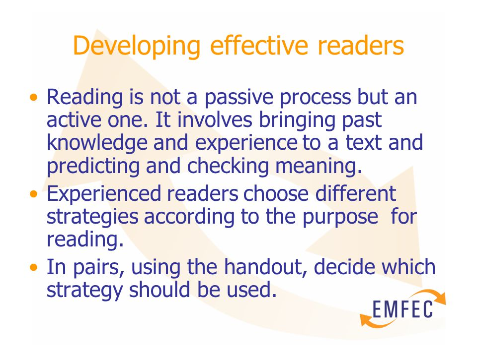 Developing effective readers Reading is not a passive process but an active one. It involves bringing past knowledge and experience to a text and pred