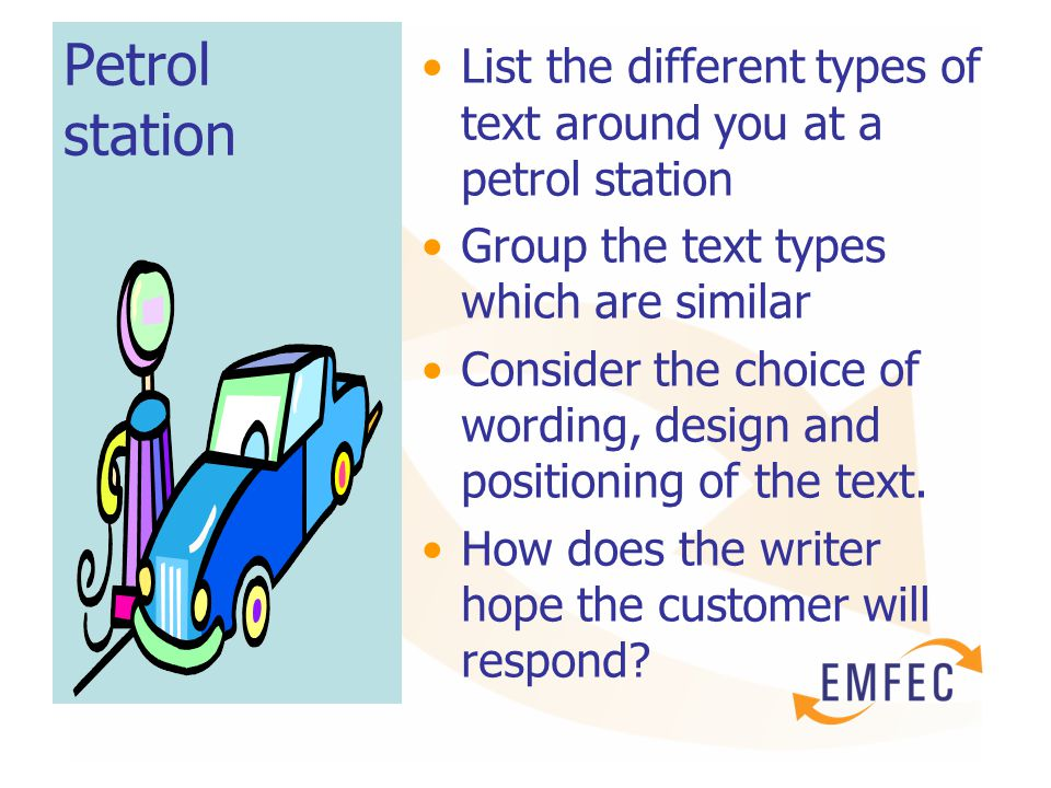 Petrol station List the different types of text around you at a petrol station Group the text types which are similar Consider the choice of wording, design and positioning of the text.
