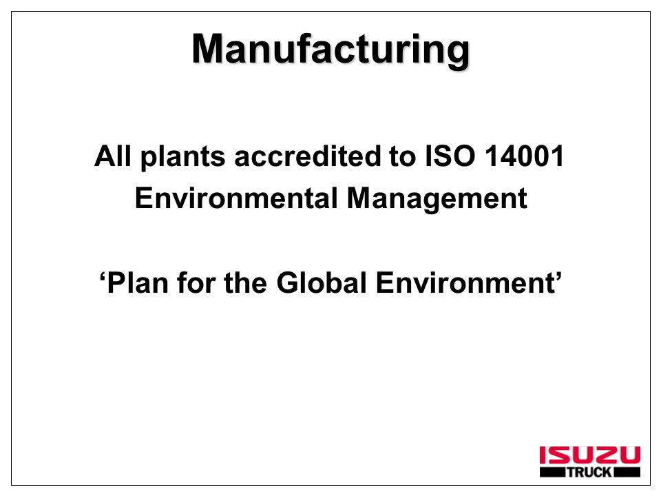 Manufacturing All plants accredited to ISO 14001 Environmental Management 'Plan for the Global Environment'