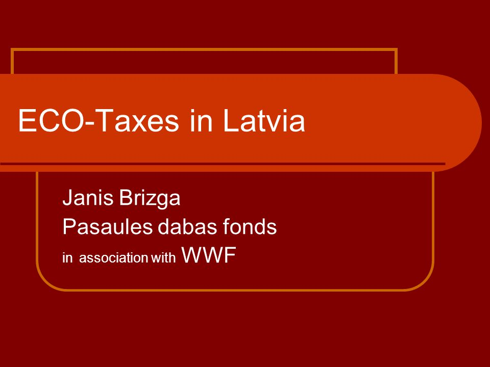 ECO-Taxes in Latvia Janis Brizga Pasaules dabas fonds in association with WWF
