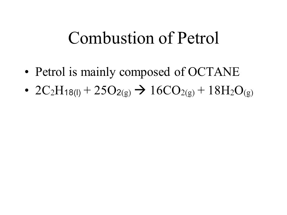 Combustion of Petrol Petrol is mainly composed of OCTANE 2C 2 H 18(l) + 25O 2 (g)  16CO 2(g) + 18H 2 O (g)