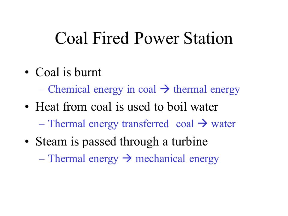 Coal Fired Power Station Coal is burnt –Chemical energy in coal  thermal energy Heat from coal is used to boil water –Thermal energy transferred coal  water Steam is passed through a turbine –Thermal energy  mechanical energy