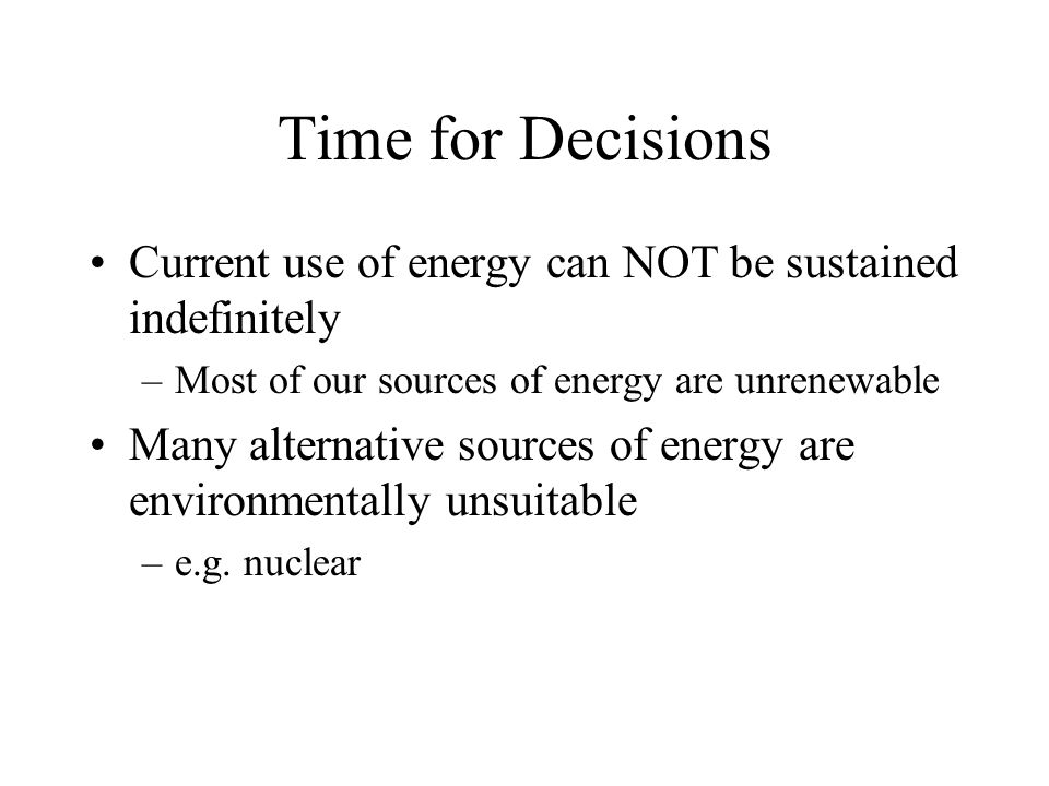 Time for Decisions Current use of energy can NOT be sustained indefinitely –Most of our sources of energy are unrenewable Many alternative sources of energy are environmentally unsuitable –e.g.