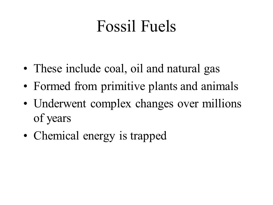 Fossil Fuels These include coal, oil and natural gas Formed from primitive plants and animals Underwent complex changes over millions of years Chemical energy is trapped