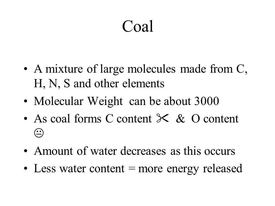 Coal A mixture of large molecules made from C, H, N, S and other elements Molecular Weight can be about 3000 As coal forms C content  & O content  Amount of water decreases as this occurs Less water content = more energy released