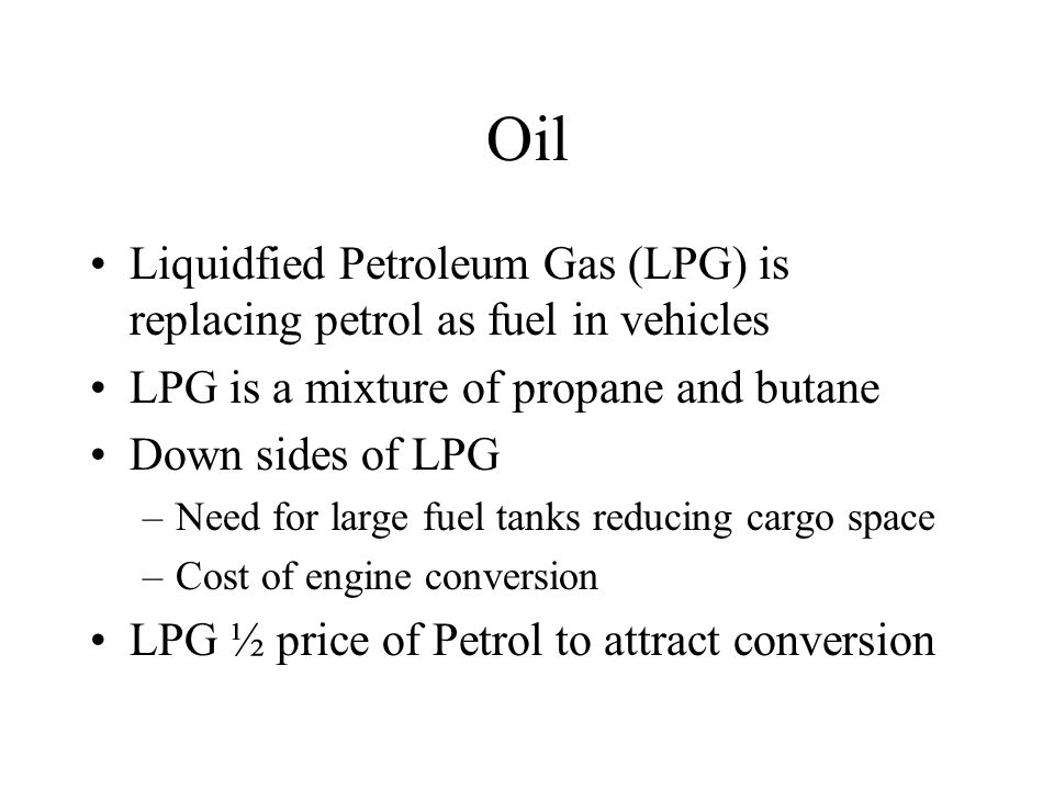 Oil Liquidfied Petroleum Gas (LPG) is replacing petrol as fuel in vehicles LPG is a mixture of propane and butane Down sides of LPG –Need for large fuel tanks reducing cargo space –Cost of engine conversion LPG ½ price of Petrol to attract conversion